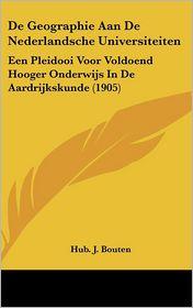 de Geographie Aan de Nederlandsche Universiteiten: Een Pleidooi Voor Voldoend Hooger Onderwijs in de Aardrijkskunde (1905)