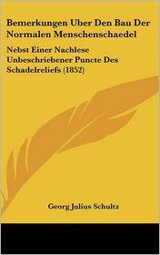 Bemerkungen Uber Den Bau Der Normalen Menschenschaedel: Nebst Einer Nachlese Unbeschriebener Puncte Des Schadelreliefs (1852) - Georg Julius Schultz