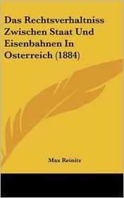 Das Rechtsverhaltniss Zwischen Staat Und Eisenbahnen In Osterreich (1884) - Max Reinitz