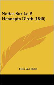 Notice Sur Le P. Hennepin D'Ath (1845) - Felix Van Hulst