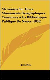 Memoires Sur Deux Monuments Geographiques Conserves A La Bibliotheque Publique De Nancy (1836) - Jean Blau
