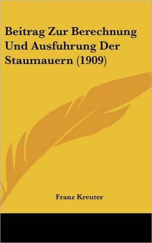 Beitrag Zur Berechnung Und Ausfuhrung Der Staumauern (1909)