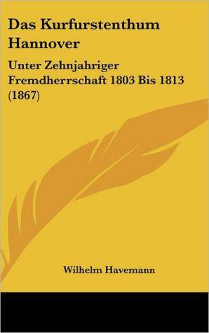 Das Kurfurstenthum Hannover: Unter Zehnjahriger Fremdherrschaft 1803 Bis 1813 (1867) - Wilhelm Havemann