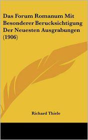 Das Forum Romanum Mit Besonderer Berucksichtigung Der Neuesten Ausgrabungen (1906) - Richard Thiele