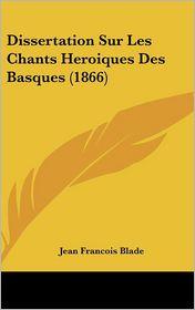 Dissertation Sur Les Chants Heroiques Des Basques (1866) - Jean Francois Blade