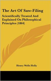The Art of Saw-Filing: Scientifically Treated and Explained on Philosophical Principles (1864) - Henry Wells Holly