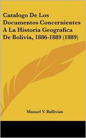 Catalogo De Los Documentos Concernientes A La Historia Geografica De Bolivia, 1886-1889 (1889) - Manuel V. Ballivian