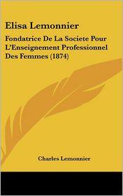 Elisa Lemonnier: Fondatrice de La Societe Pour L'Enseignement Professionnel Des Femmes (1874)