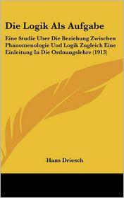 Die Logik Als Aufgabe: Eine Studie Uber Die Beziehung Zwischen Phanomenologie Und Logik Zugleich Eine Einleitung In Die Ordnungslehre (1913) - Hans Driesch