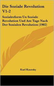 Die Soziale Revolution V1-2: Sozialreform Un Soziale Revolution Und Am Tage Nach Der Soxialen Revolution (1902) - Karl Kautsky