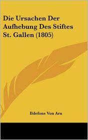 Die Ursachen Der Aufhebung Des Stiftes St. Gallen (1805) - Ildefons Von Arx