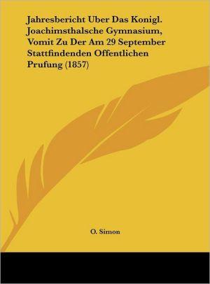 Jahresbericht Uber Das Konigl. Joachimsthalsche Gymnasium, Vomit Zu Der Am 29 September Stattfindenden Offentlichen Prufung (1857) - O. Simon