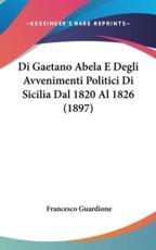 Di Gaetano Abela E Degli Avvenimenti Politici Di Sicilia Dal 1820 Al 1826 (1897) - Francesco Guardione