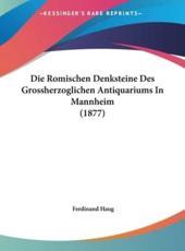 Die Romischen Denksteine Des Grossherzoglichen Antiquariums in Mannheim (1877) - Ferdinand Haug