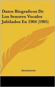 Datos Biograficos de Los Senores Vocales Jubilados En 1904 (1905)