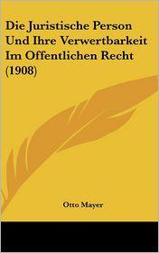 Die Juristische Person Und Ihre Verwertbarkeit Im Offentlichen Recht (1908) - Otto Mayer