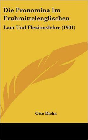 Die Pronomina Im Fruhmittelenglischen: Laut Und Flexionslehre (1901) - Otto Diehn