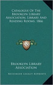 Catalogue Of The Brooklyn Library Association, Library And Reading Rooms, 1866 - Brooklyn Library Brooklyn Library Association