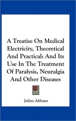 A Treatise On Medical Electricity, Theoretical And Practical: And Its Use In The Treatment Of Paralysis, Neuralgia And Other Diseases - Julius Althaus