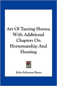 Art of Taming Horses: With Additional Chapters on Horsemanship and Hunting