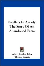 Dwellers In Arcady: The Story Of An Abandoned Farm - Albert Bigelow Paine, Thomas Fogarty (Illustrator)