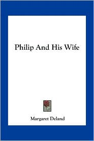 Philip And His Wife - Margaret Deland