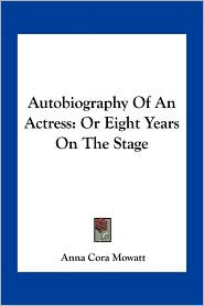 Autobiography Of An Actress: Or Eight Years On The Stage - Anna Cora Mowatt