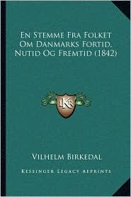 En Stemme Fra Folket Om Danmarks Fortid, Nutid Og Fremtid (1842) - Vilhelm Birkedal