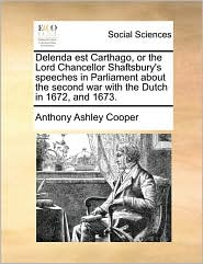 Delenda est Carthago, or the Lord Chancellor Shaftsbury's speeches in Parliament about the second war with the Dutch in 1672, and 1673. - Anthony Ashley Cooper