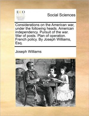Considerations on the American war, under the following heads. American independency. Pursuit of the war. War of posts. Plan of operation. French policy. By Joseph Williams, Esq. - Joseph Williams