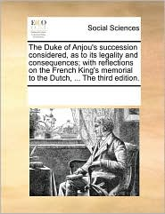 The Duke of Anjou's succession considered, as to its legality and consequences; with reflections on the French King's memorial to the Dutch, ... The third edition. - See Notes Multiple Contributors