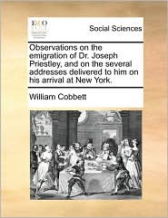 Observations on the emigration of Dr. Joseph Priestley, and on the several addresses delivered to him on his arrival at New York. - William Cobbett