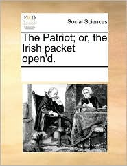 The Patriot; or, the Irish packet open'd. - See Notes Multiple Contributors