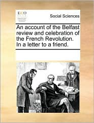 An account of the Belfast review and celebration of the French Revolution. In a letter to a friend. - See Notes Multiple Contributors