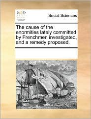 The cause of the enormities lately committed by Frenchmen investigated, and a remedy proposed. - See Notes Multiple Contributors