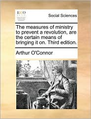 The measures of ministry to prevent a revolution, are the certain means of bringing it on. Third edition. - Arthur O'Connor