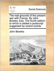 The real grounds of the present war with France. By John Bowles, Esq. The fourth edition: to which is added a postscript suggested by recent events. - John Bowles