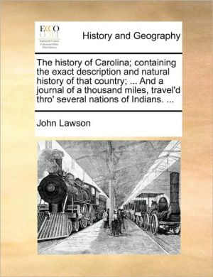 The history of Carolina; containing the exact description and natural history of that country; . And a journal of a thousand miles, travel'd thro' several nations of Indians. .