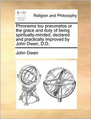Phronema Tou Pneumatos or the Grace and Duty of Being Spiritually-Minded, Declared and Practically Improved by John Owen, D.D. - John Owen