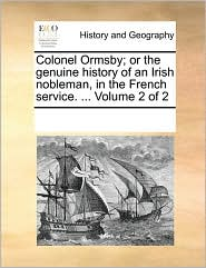 Colonel Ormsby; or the genuine history of an Irish nobleman, in the French service. ... Volume 2 of 2 - See Notes Multiple Contributors