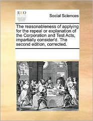 The reasonableness of applying for the repeal or explanation of the Corporation and Test Acts, impartially consider'd. The second edition, corrected. - See Notes Multiple Contributors