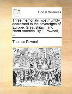 Three memorials most humbly addressed to the sovereigns of Europe, Great Britain, and North America. By T. Pownall, . - Thomas Pownall