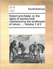 Robert and Adela: or, the rights of women best maintained by the sentiments of nature. . Volume 1 of 2 - See Notes Multiple Contributors