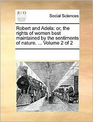 Robert and Adela: or, the rights of women best maintained by the sentiments of nature. . Volume 2 of 2