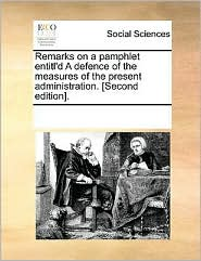 Remarks on a pamphlet entitl'd A defence of the measures of the present administration. [Second edition]. - See Notes Multiple Contributors