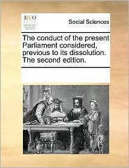 The conduct of the present Parliament considered, previous to its dissolution. The second edition. - See Notes Multiple Contributors