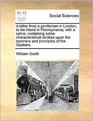 A letter from a gentleman in London, to his friend in Pennsylvania; with a satire; containing some characteristical strokes upon the manners and principles of the Quakers. - William Smith