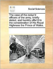 The case of the reduc'd officers of the army, briefly stated, and humbly offer'd to the consideration of His Royal Highness the Prince of Wales. - See Notes Multiple Contributors