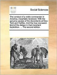 The conduct of a noble commander in America, impartially reviewed. With the genuine causes of the discontents at New-York and Hallifax. And the true occcasion [sic] of the delays in that important expedition. ... The second edition. - See Notes Multiple Contributors