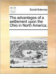 The advantages of a settlement upon the Ohio in North America. - See Notes Multiple Contributors